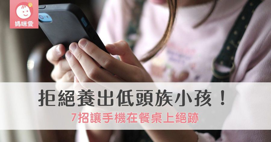 拒絕養出低頭族小孩!7招讓手機在餐桌上絕跡