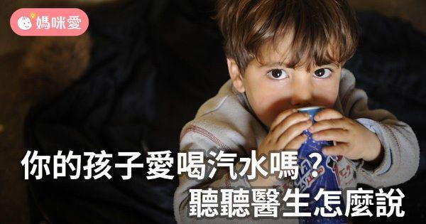 你的孩子愛喝汽水嗎?聽聽醫生怎麼說